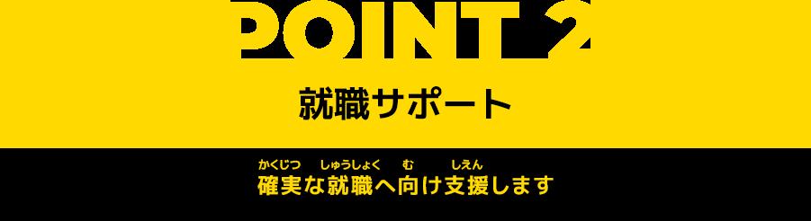 POINT2 就職サポート 確実な就職へ向け支援します